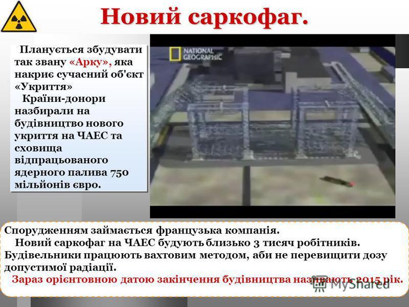 Новий саркофаг. Планується збудувати так звану «Арку», яка накриє сучасний об'єкт «Укриття» Країни-донори назбирали на будівництво нового укриття на ЧАЕС та сховища відпрацьованого ядерного палива 750 мільйонів євро. Спорудженням займається французьк
