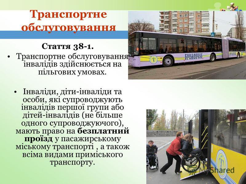 www.themegallery.com Транспортне обслуговування Стаття 38-1. Транспортне обслуговування інвалідів здійснюється на пільгових умовах. Інваліди, діти-інваліди та особи, які супроводжують інвалідів першої групи або дітей-інвалідів (не більше одного супро