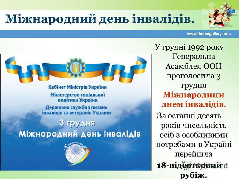 www.themegallery.com Міжнародний день інвалідів. У грудні 1992 року Генеральна Асамблея ООН проголосила 3 грудня Міжнародним днем інвалідів. За останні десять років чисельність осіб з особливими потребами в Україні перейшла 18-відсотковий рубіж.