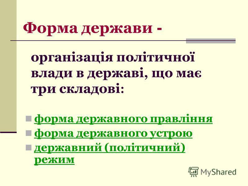 організація політичної влади в державі, що має три складові : форма державного правління форма державного устрою державний (політичний) режим Форма держави -