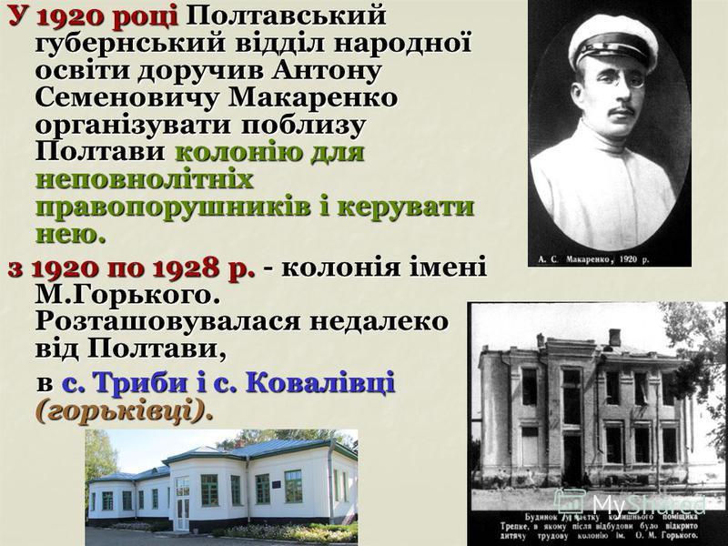 У 1920 році Полтавський губернський відділ народної освіти доручив Антону Семеновичу Макаренко організувати поблизу Полтави колонію для неповнолітніх правопорушників і керувати нею. з 1920 по 1928 р. - колонія імені М.Горького. Розташовувалася недале