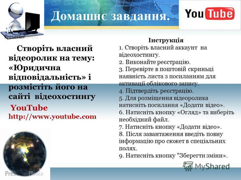 Домашнє завдання. Створіть власний відеоролик на тему: «Юридична відповідальність» і розмістіть його на сайті відеохостингу YouTube http://www.youtube.com Інструкція 1. Створіть власний аккаунт на відеохостингу. 2. Виконайте реєстрацію. 3. Перевірте