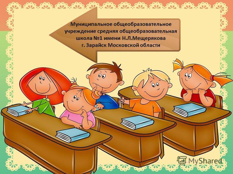 Муниципальное общеобразовательное учреждение средняя общеобразовательная школа 1 имени Н.Л.Мещерякова г. Зарайск Московской области