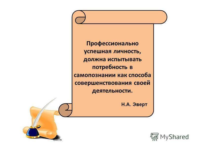 Профессионально успешная личность, должна испытывать потребность в самопознании как способа совершенствования своей деятельности. Н.А. Эверт