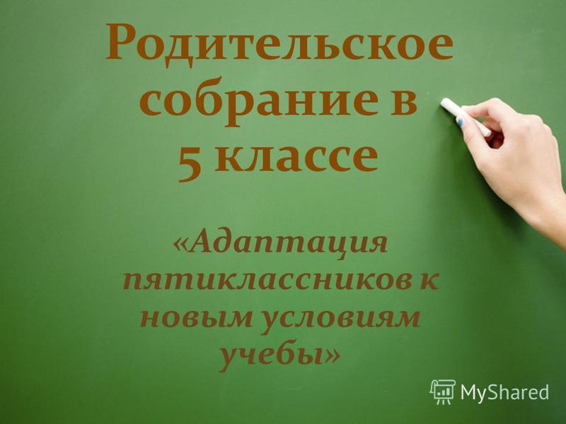 Родительское собрание в 5 классе «Адаптация пятиклассников к новым условиям учебы»