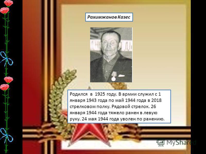 Рахимжанов Казес Родился в 1925 году. В армии служил с 1 января 1943 года по май 1944 года в 2018 стрелковом полку. Рядовой стрелок. 26 января 1944 года тяжело ранен в левую руку. 24 мая 1944 года уволен по ранению.