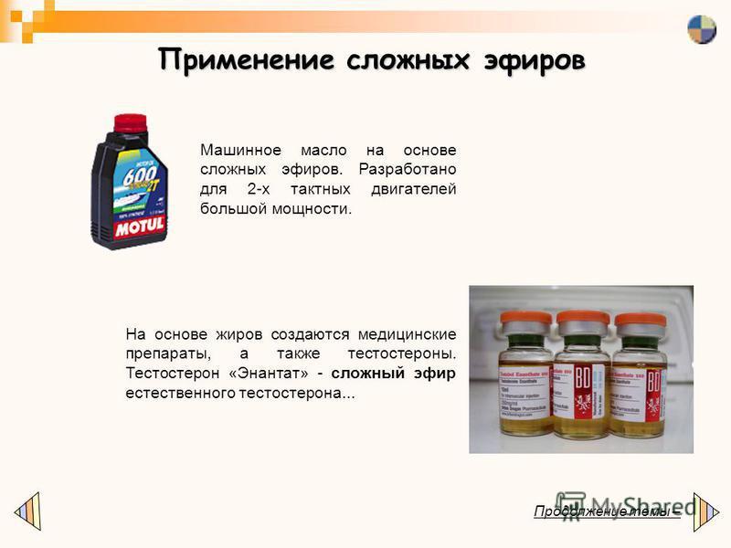 Применение сложных эфиров Продолжение темы – Машинное масло на основе сложных эфиров. Разработано для 2-х тактных двигателей большой мощности. На основе жиров создаются медицинские препараты, а также тестостероны. Тестостерон «Энантат» - сложный эфир