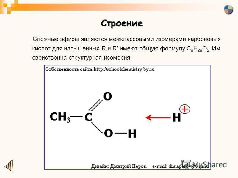 Строение Сложные эфиры являются межклассовыми изомерами карбоновых кислот для насыщенных R и R имеют общую формулу C n H 2n O 2. Им свойственна структурная изомерия.
