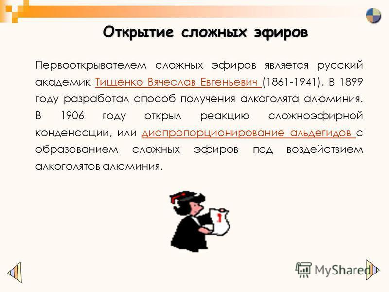 Открытие сложных эфиров Первооткрывателем сложных эфиров является русский академик Тищенко Вячеслав Евгеньевич (1861-1941). В 1899 году разработал способ получения алкоголята алюминия. В 1906 году открыл реакцию сложноэфирной конденсации, или диспроп