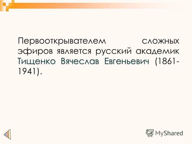 Тищенко Вячеслав Евгеньевич Первооткрывателем сложных эфиров является русский академик Тищенко Вячеслав Евгеньевич (1861- 1941).