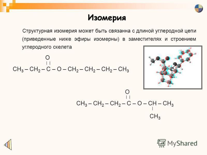 Изомерия Структурная изомерия может быть связанна с длиной углеродной цепи (приведенные ниже эфиры изомерных) в заместителях и строением углеродного скелета CH 3 – CH 2 – C – O – CH 2 – CH 2 – CH 2 – CH 3 O CH 3 – CH 2 – CH 2 – C – O – CH – CH 3 O CH