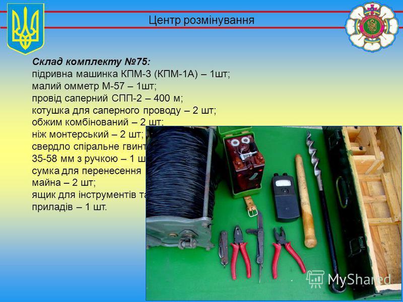 Центр розмінування Склад комплекту 75: підривна машинка КПМ-3 (КПМ-1А) – 1шт; малий омметр М-57 – 1шт; провід саперний СПП-2 – 400 м; котушка для саперного проводу – 2 шт; обжим комбінований – 2 шт; ніж монтерський – 2 шт; свердло спіральне гвинтове