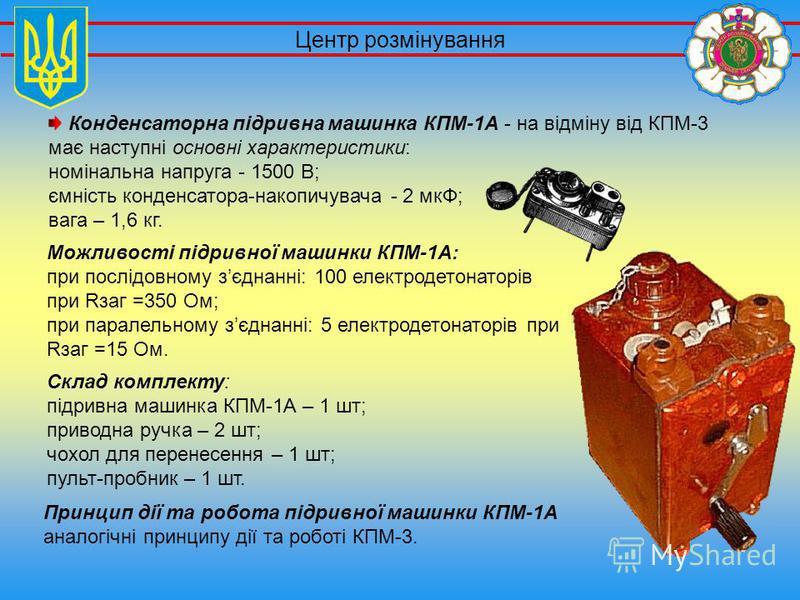 Склад комплекту: підривна машинка КПМ-1А – 1 шт; приводна ручка – 2 шт; чохол для перенесення – 1 шт; пульт-пробник – 1 шт. Центр розмінування Можливості підривної машинки КПМ-1А: при послідовному зєднанні: 100 електродетонаторів при Rзаг =350 Ом; пр
