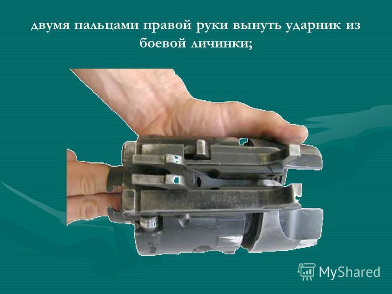 двумя пальцами правой руки вынуть ударник из боевой личинки;