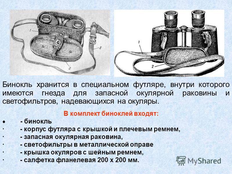 Бинокль хранится в специальном футляре, внутри которого имеются гнезда для запасной окулярной раковины и светофильтров, надевающихся на окуляры. В комплект биноклей входят: - бинокль · - корпус футляра с крышкой и плечевым ремнем, · - запасная окуляр