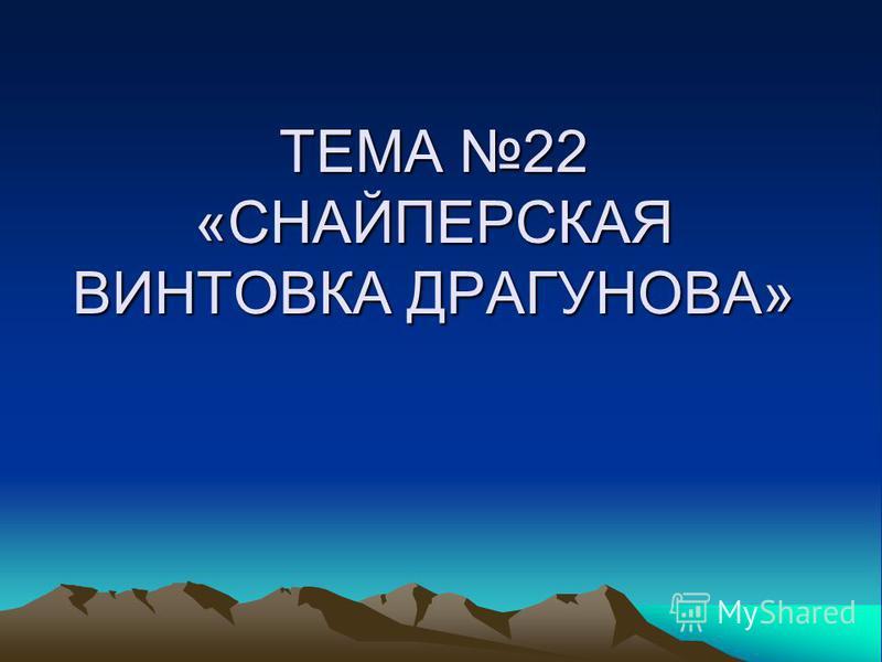 ТЕМА 22 «СНАЙПЕРСКАЯ ВИНТОВКА ДРАГУНОВА»