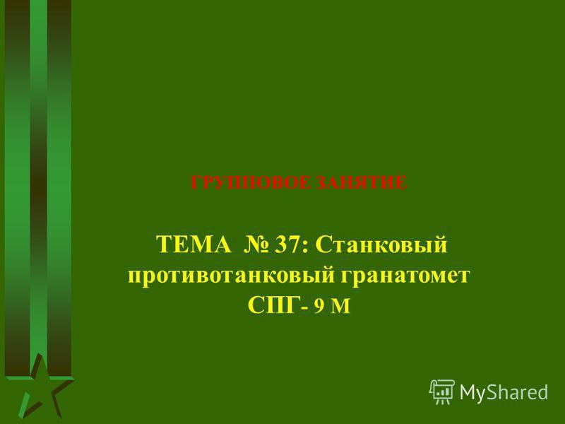 ГРУППОВОЕ ЗАНЯТИЕ ТЕМА 37: Станковый противотанковый гранатомет СПГ - 9 М