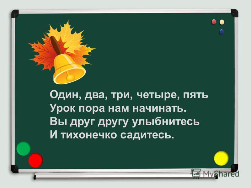 Один, два, три, четыре, пять Урок пора нам начинать. Вы друг другу улыбнитесь И тихонечко садитесь.