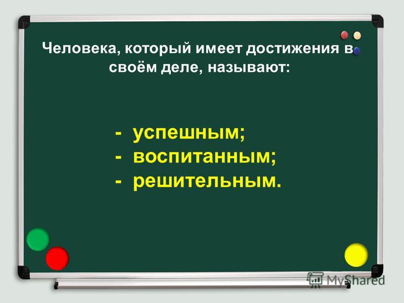 Человека, который имеет достижения в своём деле, называют: - успешным; - воспитанным; - решительным.