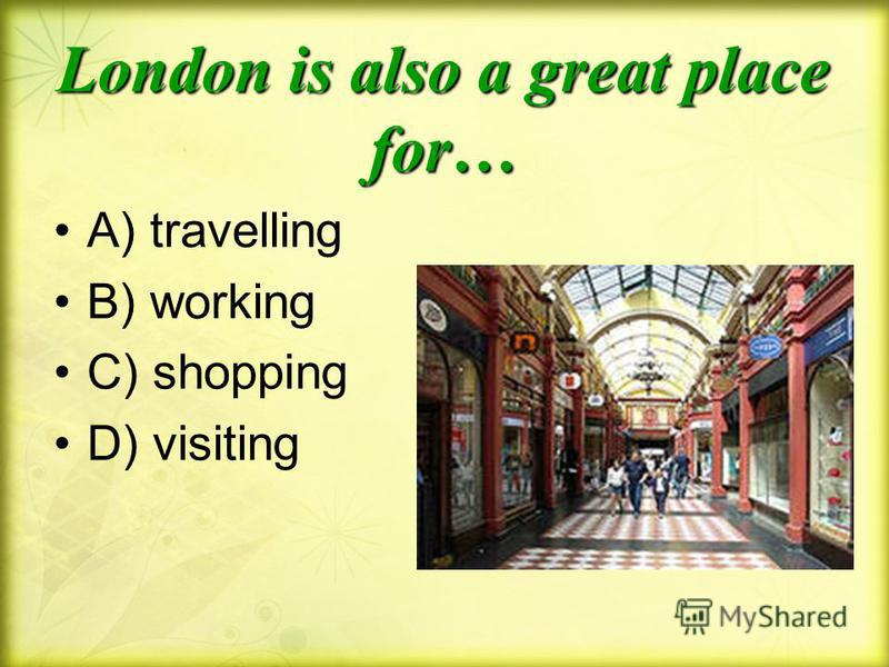 London is also a great place for… A) travelling B) working C) shopping D) visiting