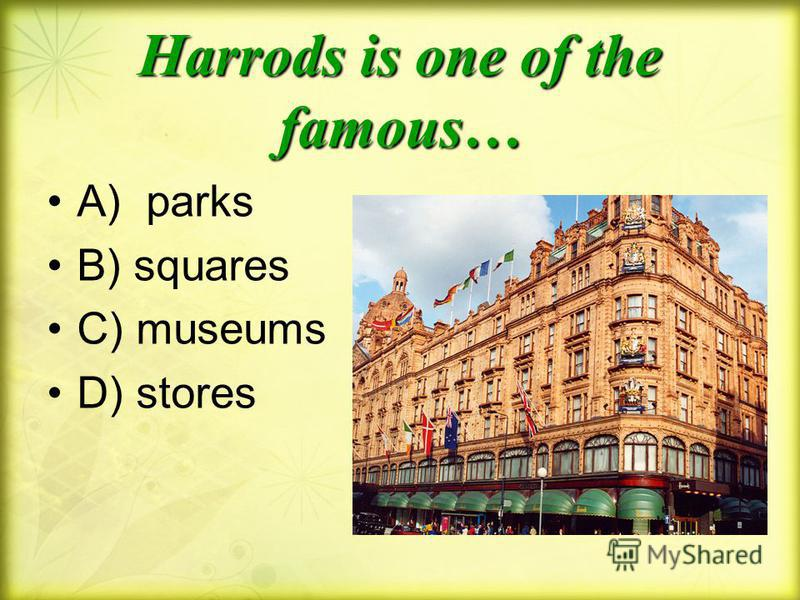 Harrods is one of the famous… A) parks B) squares C) museums D) stores