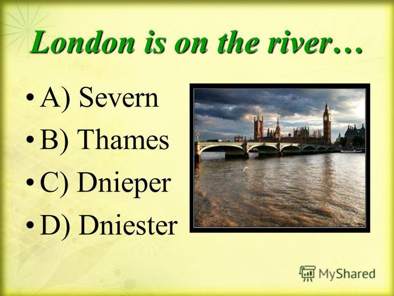 London is on the river… A) Severn B) Thames C) Dnieper D) Dniester