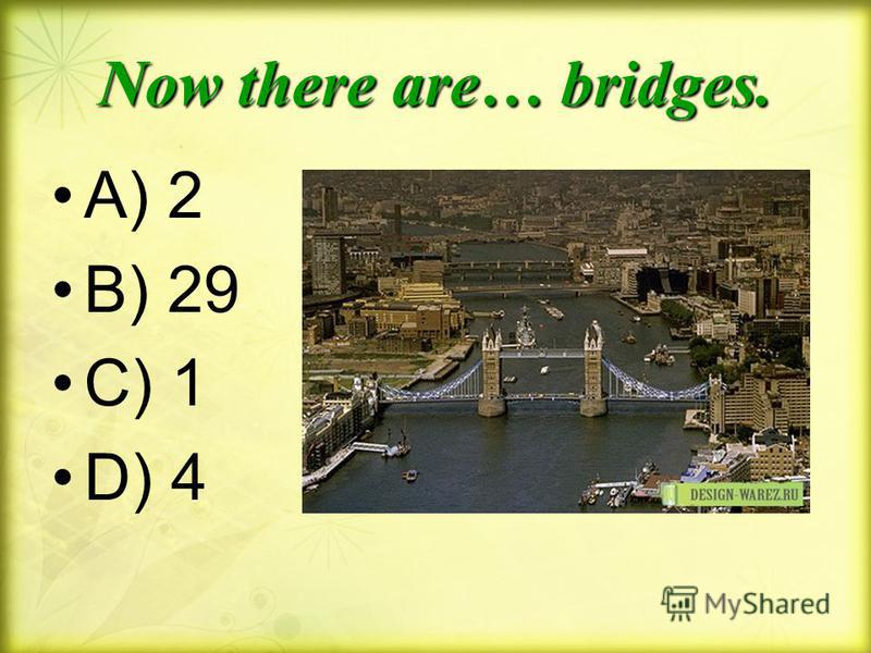 Now there are… bridges. A) 2 B) 29 C) 1 D) 4