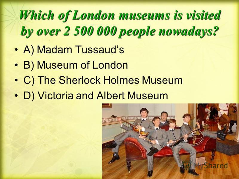 Which of London museums is visited by over 2 500 000 people nowadays? A) Madam Tussauds B) Museum of London C) The Sherlock Holmes Museum D) Victoria and Albert Museum