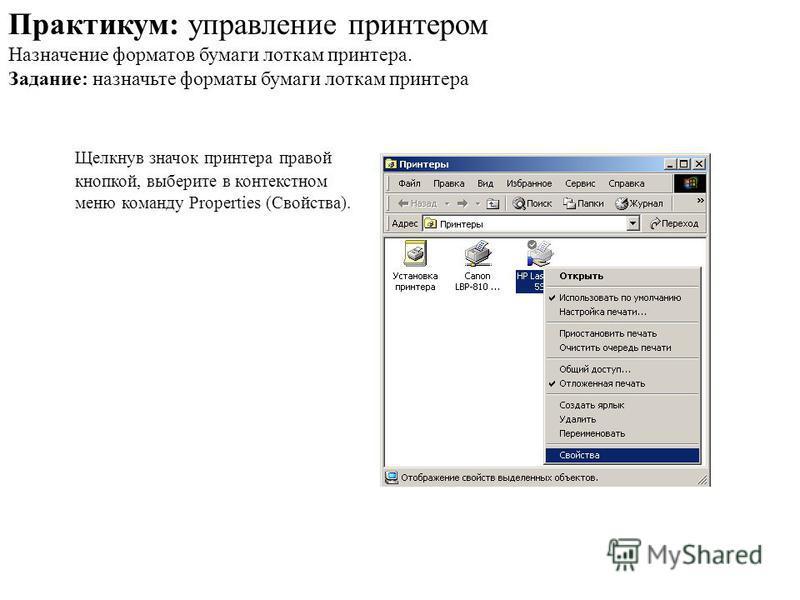 Щелкнув значок принтера правой кнопкой, выберите в контекстном меню команду Properties (Свойства). Практикум: управление принтером Назначение форматов бумаги лоткам принтера. Задание: назначьте форматы бумаги лоткам принтера