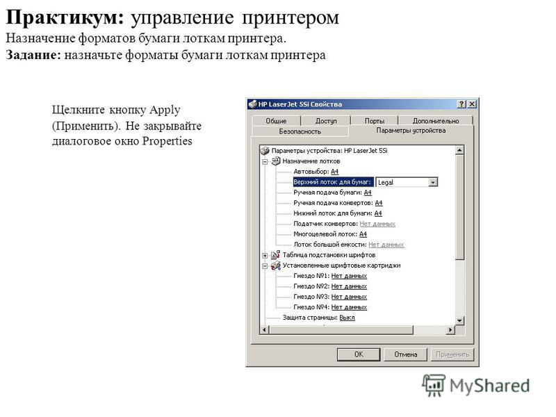 Щелкните кнопку Apply (Применить). Не закрывайте диалоговое окно Properties Практикум: управление принтером Назначение форматов бумаги лоткам принтера. Задание: назначьте форматы бумаги лоткам принтера