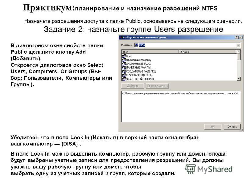 Практикум: планирование и назначение разрешений NTFS Назначьте разрешения доступа к папке Public, основываясь на следующем сценарии. Задание 2: назначьте группе Users разрешение В диалоговом окне свойств папки Public щелкните кнопку Add (Добавить). О
