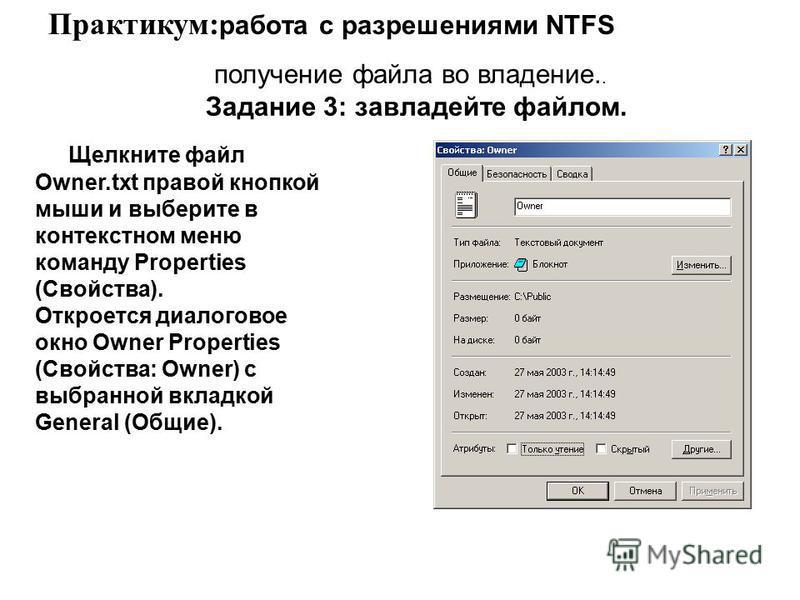 Щелкните файл Owner.txt правой кнопкой мыши и выберите в контекстном меню команду Properties (Свойства). Откроется диалоговое окно Owner Properties (Свойства: Owner) с выбранной вкладкой General (Общие). Практикум: работа с разрешениями NTFS получени