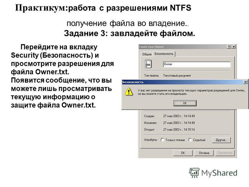 Перейдите на вкладку Security (Безопасность) и просмотрите разрешения для файла Owner.txt. Появится сообщение, что вы можете лишь просматривать текущую информацию о защите файла Owner.txt. Практикум: работа с разрешениями NTFS получение файла во влад