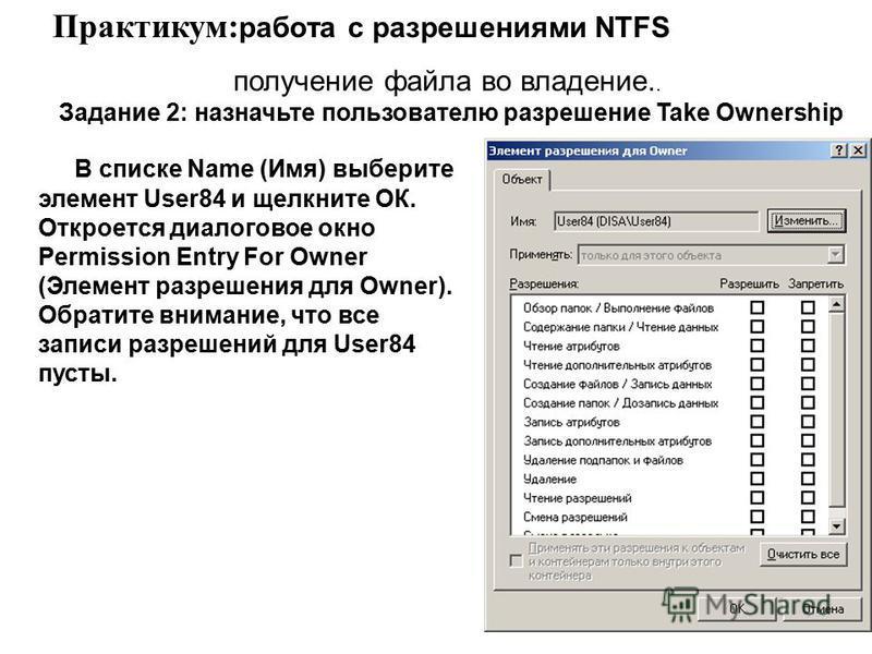 В списке Name (Имя) выберите элемент User84 и щелкните ОК. Откроется диалоговое окно Permission Entry For Owner (Элемент разрешения для Owner). Обратите внимание, что все записи разрешений для User84 пусты. Практикум: работа с разрешениями NTFS полу