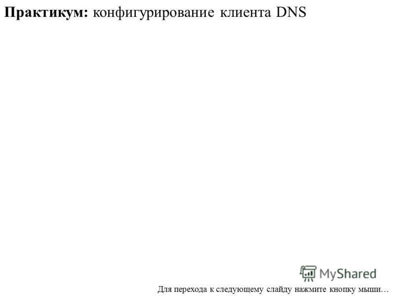 Практикум: конфигурирование клиента DNS Для перехода к следующему слайду нажмите кнопку мыши…
