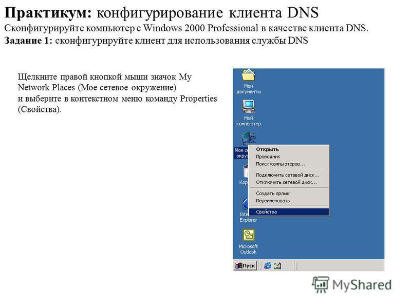 Практикум: конфигурирование клиента DNS Сконфигурируйте компьютер с Windows 2000 Professional в качестве клиента DNS. Задание 1: сконфигурируйте клиент для использования службы DNS Щелкните правой кнопкой мыши значок My Network Places (Мое сетевое ок