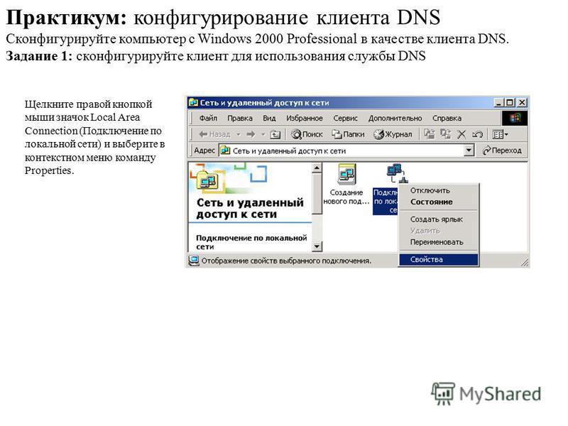 Щелкните правой кнопкой мыши значок Local Area Connection (Подключение по локальной сети) и выберите в контекстном меню команду Properties. Практикум: конфигурирование клиента DNS Сконфигурируйте компьютер с Windows 2000 Professional в качестве клиен