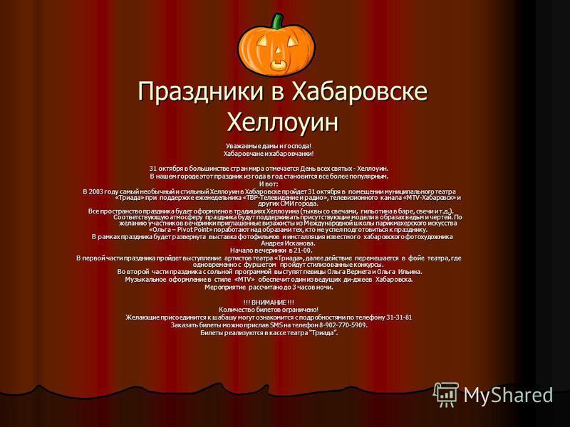 Праздники в Хабаровске Хеллоуин Уважаемые дамы и господа! Хабаровчане и хабаровчанки! 31 октября в большинстве стран мира отмечается День всех святых - Хеллоуин. В нашем городе этот праздник из года в год становится все более популярным. И вот: В 200