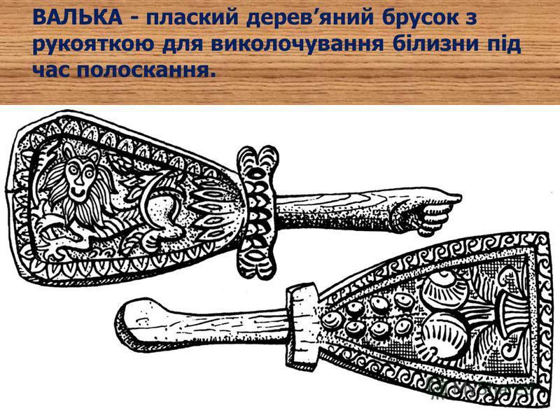 ВАЛЬКА - плаский деревяний брусок з рукояткою для виколочування білизни під час полоскання.