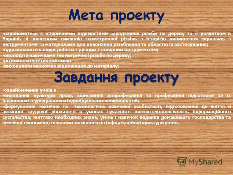 Мета проекту ознайомитись з історичними відомостями зародження різьби по дереву та її розвитком в Україні, зі значенням символів геометричної різьби, з історією виникнення скриньки, з інструментами та матеріалами для виконання різьблення та областю ї