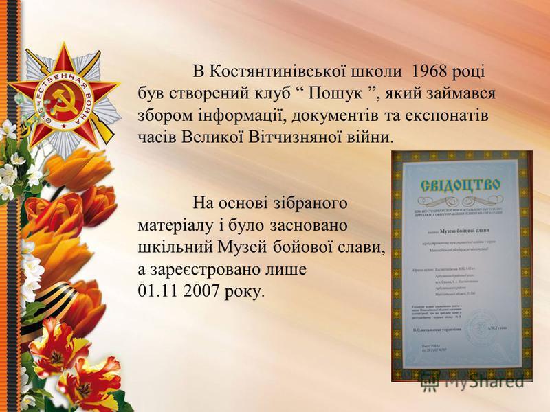В Костянтинівської школи 1968 році був створений клуб Пошук, який займався збором інформації, документів та експонатів часів Великої Вітчизняної війни. На основі зібраного матеріалу і було засновано шкільний Музей бойової слави, а зареєстровано лише