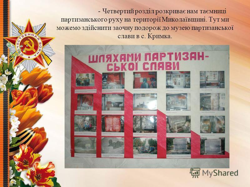 - Четвертий розділ розкриває нам таємниці партизанського руху на території Миколаївщині. Тут ми можемо здійснити заочну подорож до музею партизанської слави в с. Кримка.