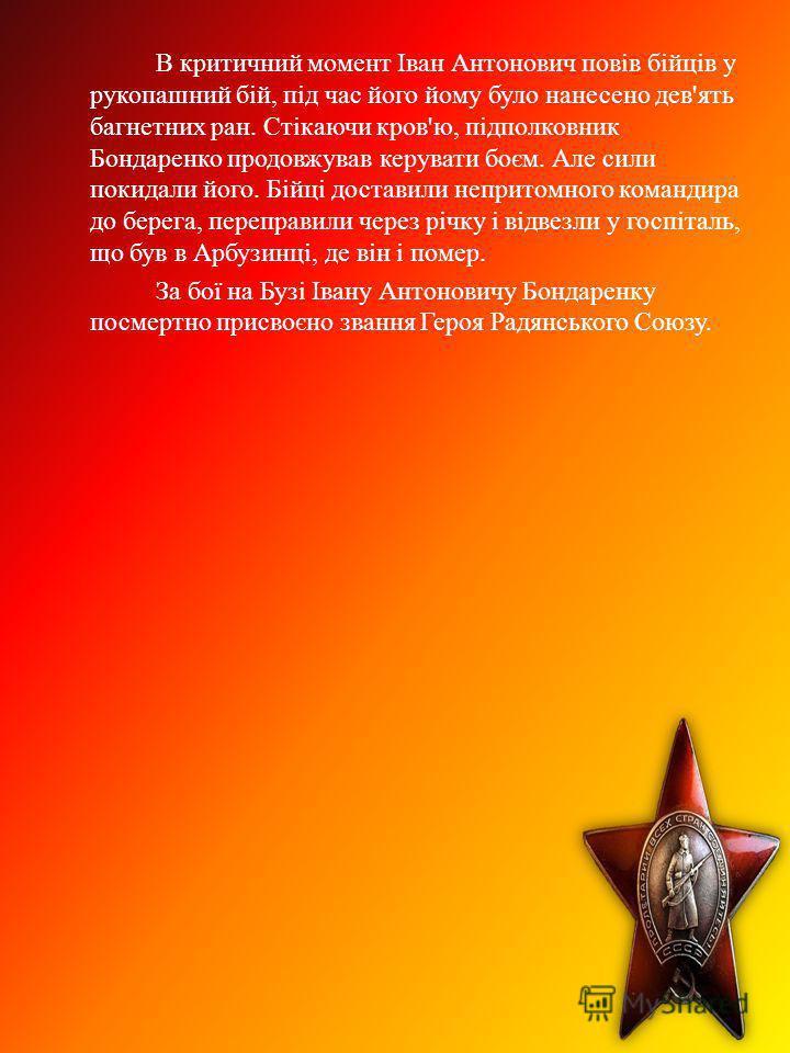 В критичний момент Іван Антонович повів бійців у рукопашний бій, під час його йому було нанесено дев'ять багнетних ран. Стікаючи кров'ю, підполковник Бондаренко продовжував керувати боєм. Але сили покидали його. Бійці доставили непритомного командира