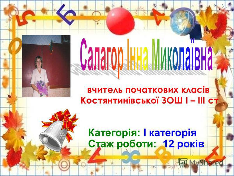 вчитель початкових класів Костянтинівської ЗОШ І – ІІІ ст Категорія: І категорія Стаж роботи: 12 років
