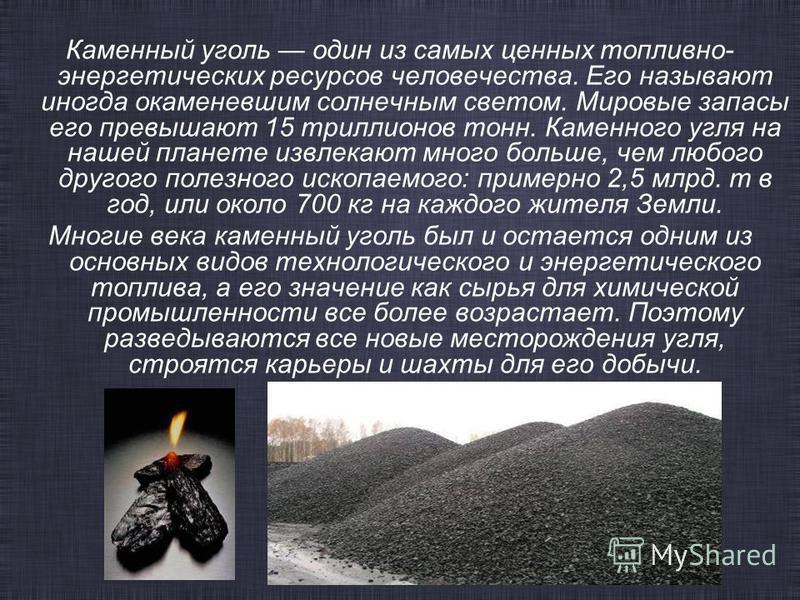 Каменный уголь один из самых ценных топливно- энергетических ресурсов человечества. Его называют иногда окаменевшим солнечным светом. Мировые запасы его превышают 15 триллионов тонн. Каменного угля на нашей планете извлекают много больше, чем любого