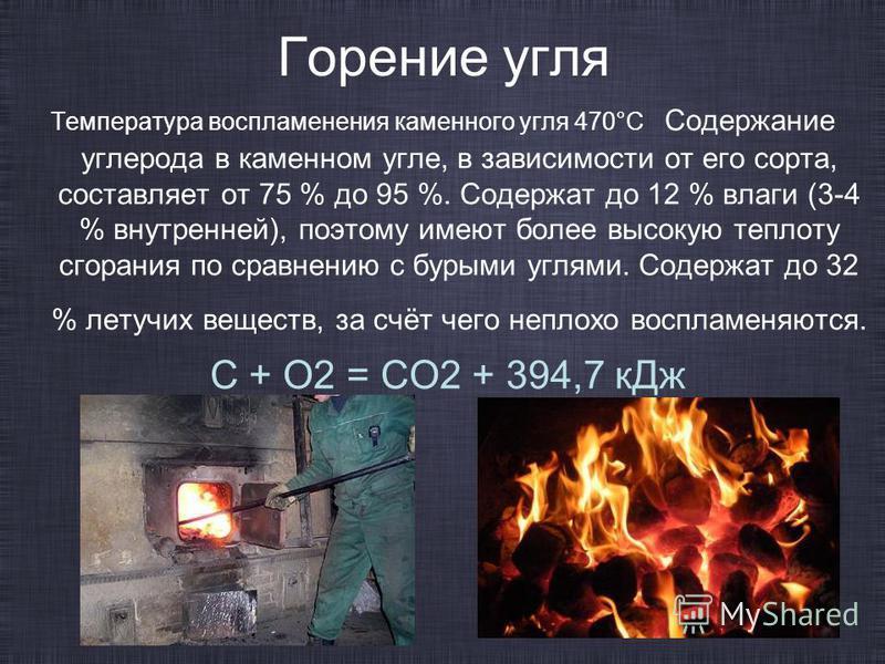 Горение угля Температура воспламенения каменного угля 470°С Содержание углерода в каменном угле, в зависимости от его сорта, составляет от 75 % до 95 %. Содержат до 12 % влаги (3-4 % внутренней), поэтому имеют более высокую теплоту сгорания по сравне