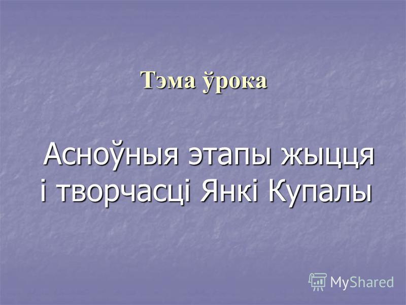 Тэма ўрока Асноўныя этапы жыцця і творчасці Янкі Купалы