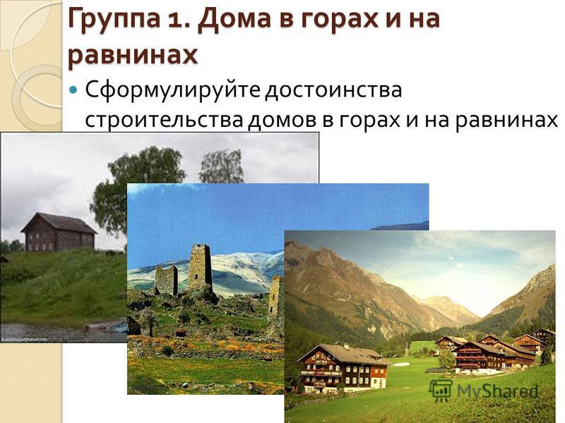 Группа 1. Дома в горах и на равнинах Сформулируйте достоинства строительства домов в горах и на равнинах