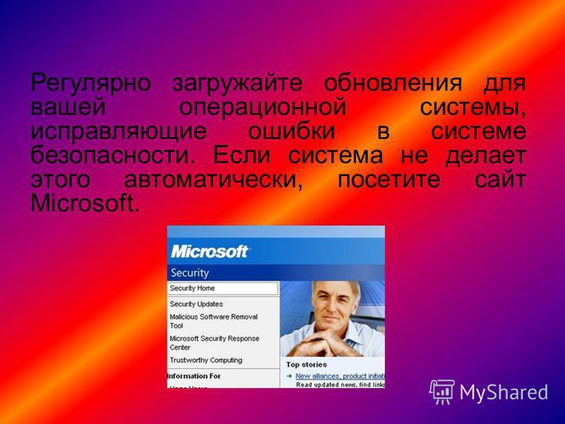 Регулярно загружайте обновления для вашей операционной системы, исправляющие ошибки в системе безопасности. Если система не делает этого автоматически, посетите сайт Microsoft.