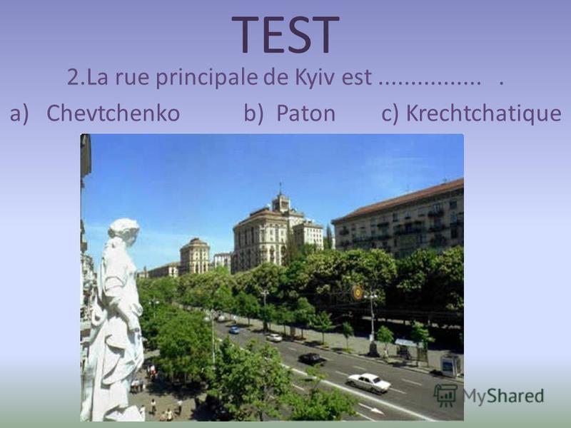 TEST 2.La rue principale de Kyiv est................. a) Chevtchenko b) Paton c) Krechtchatique